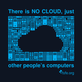 There is NO CLOUD, just other people's computers  !